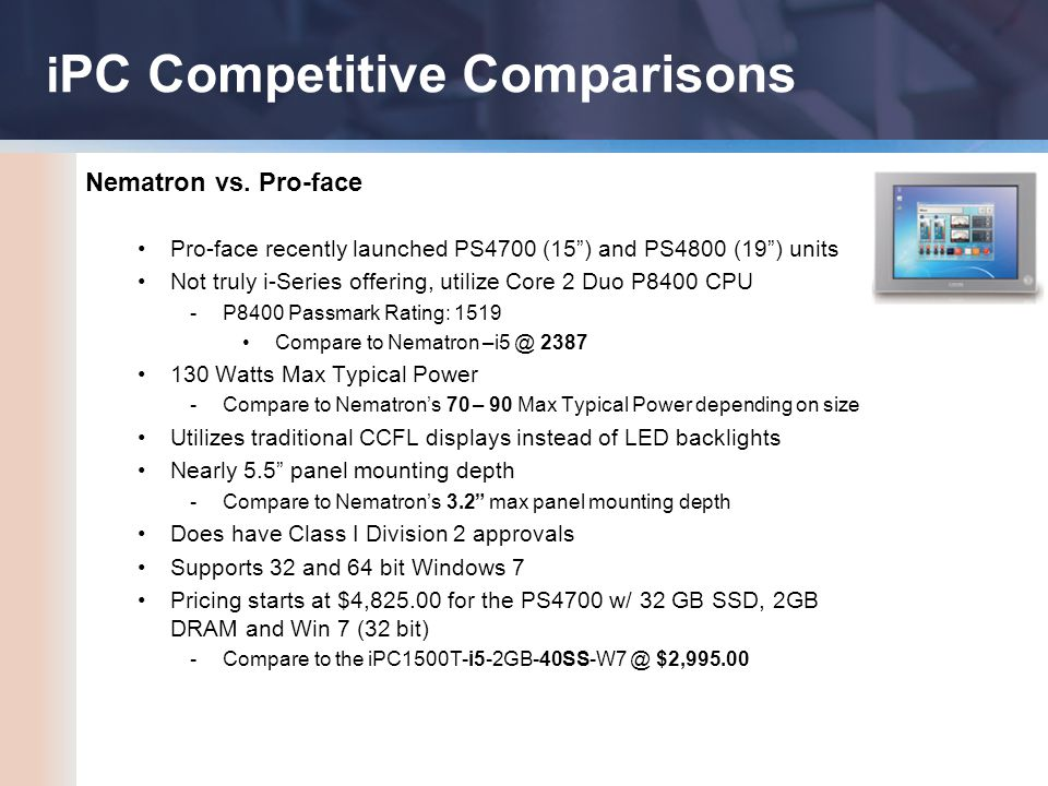 "i PC Competitive Comparisons Nematron vs. Pro-face Pro-face recently launched PS4700 (15"") and PS4800 (19"") units Not truly i-Series offering, utilize"