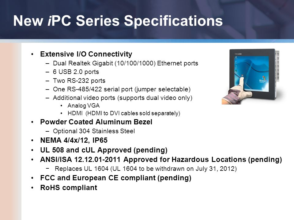 New i PC Series Specifications Extensive I/O Connectivity –Dual Realtek Gigabit (10/100/1000) Ethernet ports –6 USB 2.0 ports –Two RS-232 ports –One RS-485/422 serial port (jumper selectable) –Additional video ports (supports dual video only) Analog VGA HDMI (HDMI to DVI cables sold separately) Powder Coated Aluminum Bezel –Optional 304 Stainless Steel NEMA 4/4x/12, IP65 UL 508 and cUL Approved (pending) ANSI/ISA 12.12.01-2011 Approved for Hazardous Locations (pending) −Replaces UL 1604 (UL 1604 to be withdrawn on July 31, 2012) FCC and European CE compliant (pending) RoHS compliant