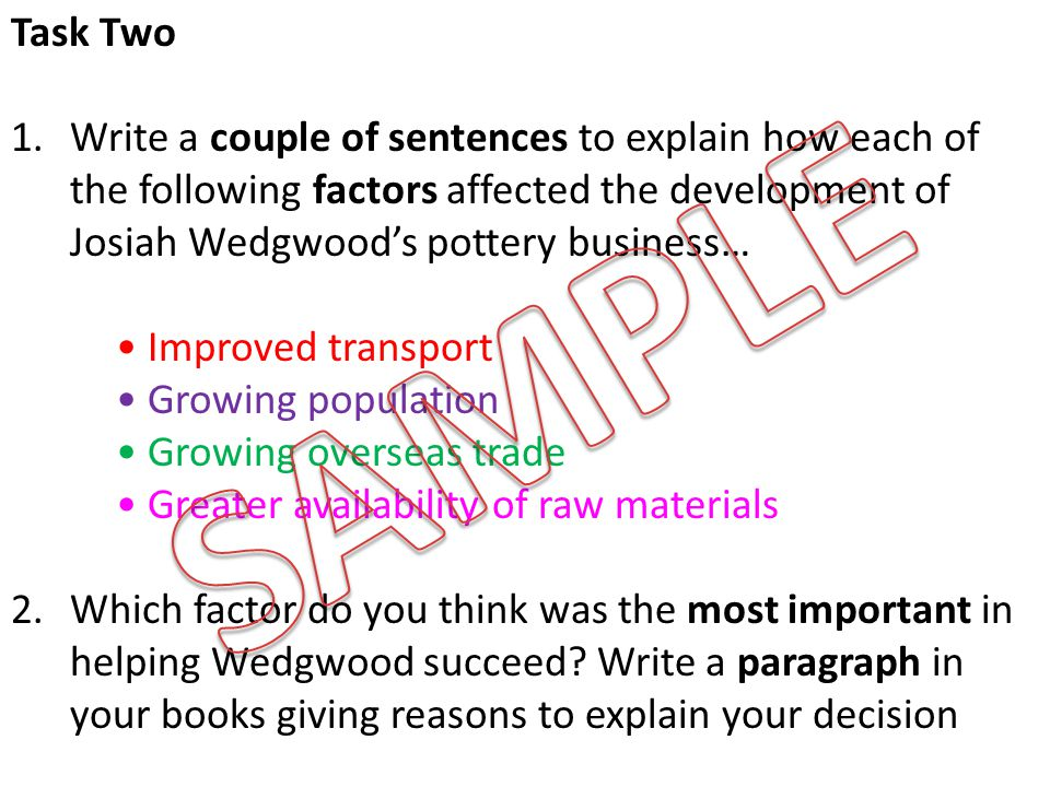 Task Two 1.Write a couple of sentences to explain how each of the following factors affected the development of Josiah Wedgwood's pottery business… Improved transport Growing population Growing overseas trade Greater availability of raw materials 2.Which factor do you think was the most important in helping Wedgwood succeed.