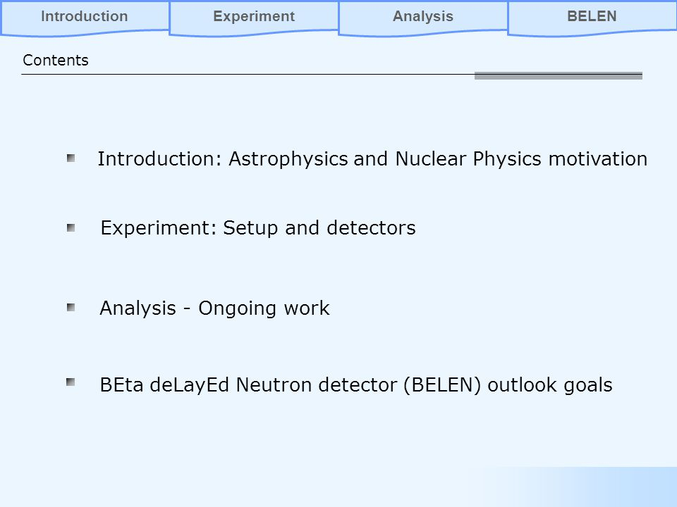 Introduction: Astrophysics and Nuclear Physics motivation Experiment: Setup and detectors BEta deLayEd Neutron detector (BELEN) outlook goals Contents AnalysisBELENIntroductionExperiment Analysis - Ongoing work