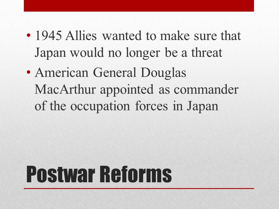 Postwar Reforms 1945 Allies wanted to make sure that Japan would no longer be a threat American General Douglas MacArthur appointed as commander of the occupation forces in Japan