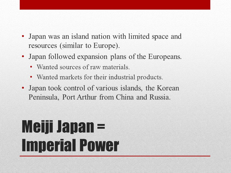Meiji Japan = Imperial Power Japan was an island nation with limited space and resources (similar to Europe).
