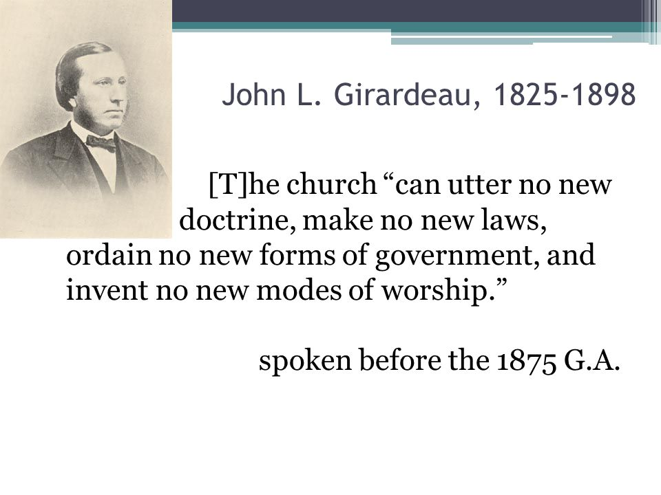 """John L. Girardeau, 1825-1898 [T]he church """"can utter no new doctrine, make no new laws, ordain no new forms of government, and invent no new modes of"""