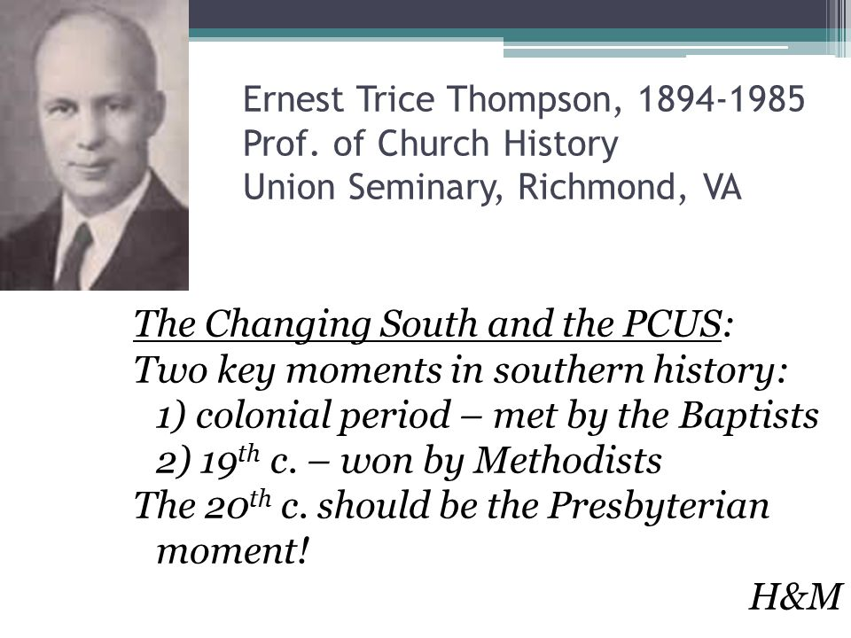 Ernest Trice Thompson, 1894-1985 Prof. of Church History Union Seminary, Richmond, VA The Changing South and the PCUS: Two key moments in southern his