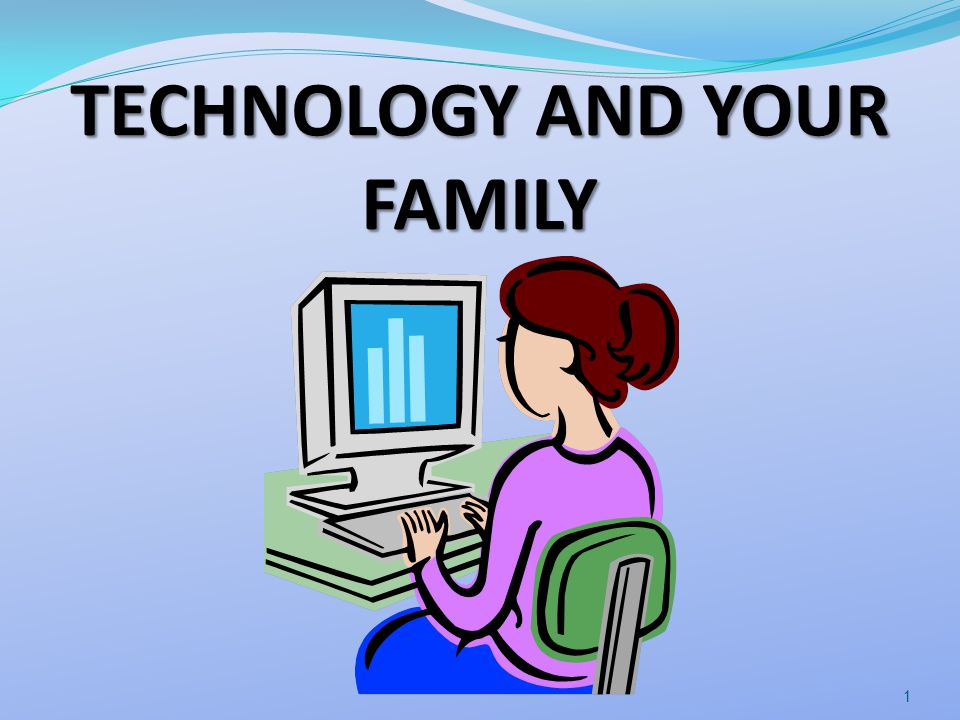 TECHNOLOGY AND YOUR FAMILY 1