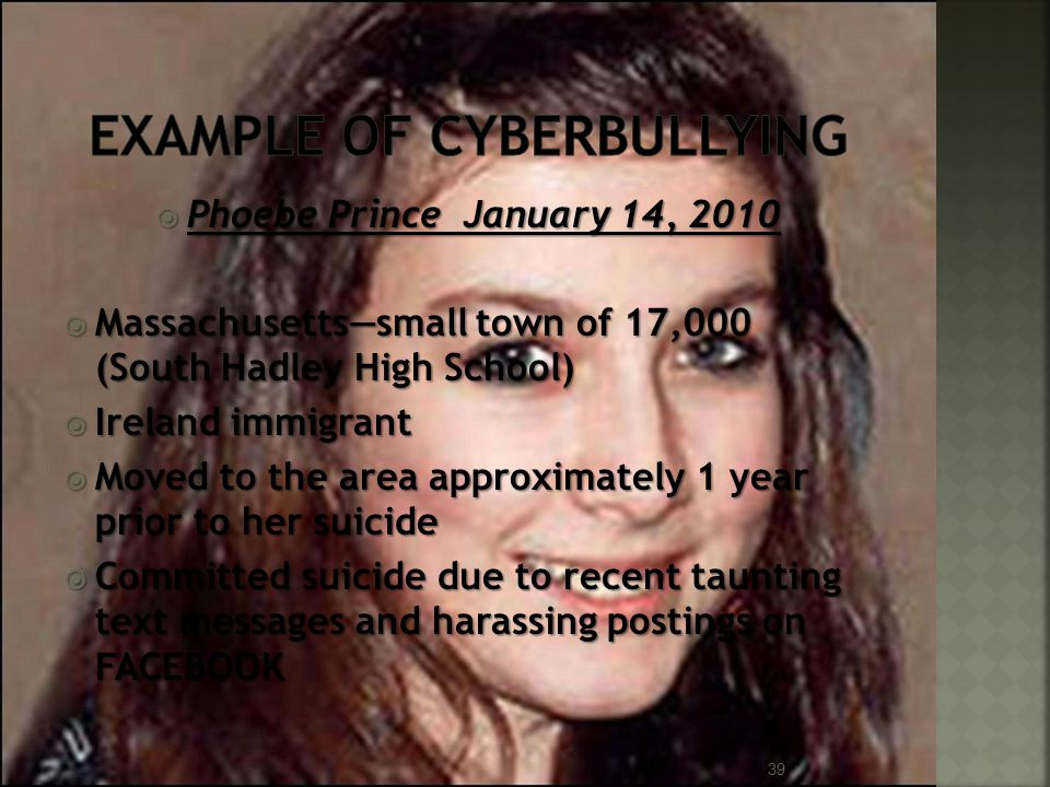  Phoebe Prince January 14, 2010  Massachusetts—small town of 17,000 (South Hadley High School)  Ireland immigrant  Moved to the area approximately