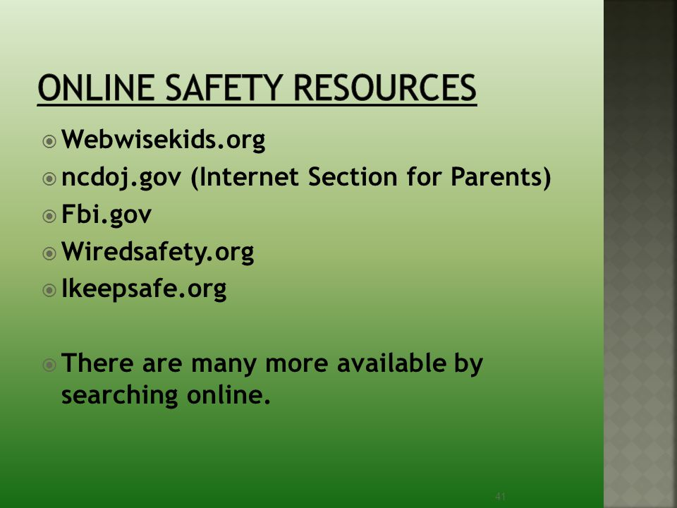  Webwisekids.org  ncdoj.gov (Internet Section for Parents)  Fbi.gov  Wiredsafety.org  Ikeepsafe.org  There are many more available by searching