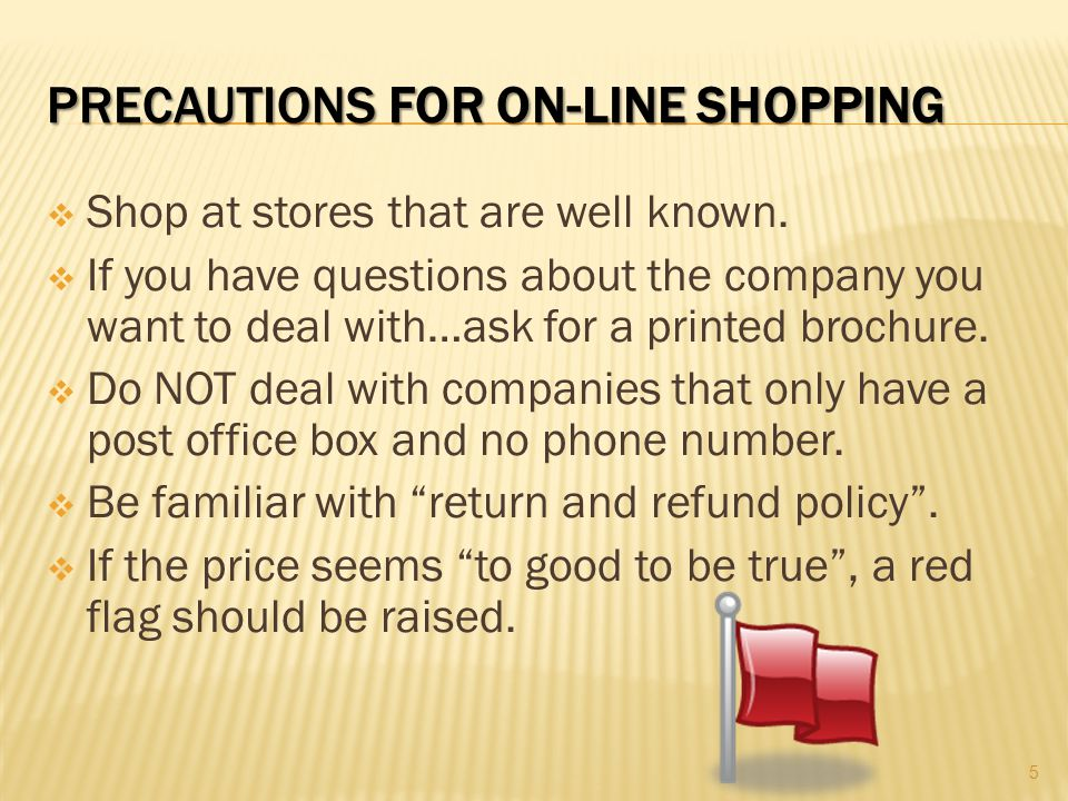 PRECAUTIONS FOR ON-LINE SHOPPING  Shop at stores that are well known.  If you have questions about the company you want to deal with…ask for a print