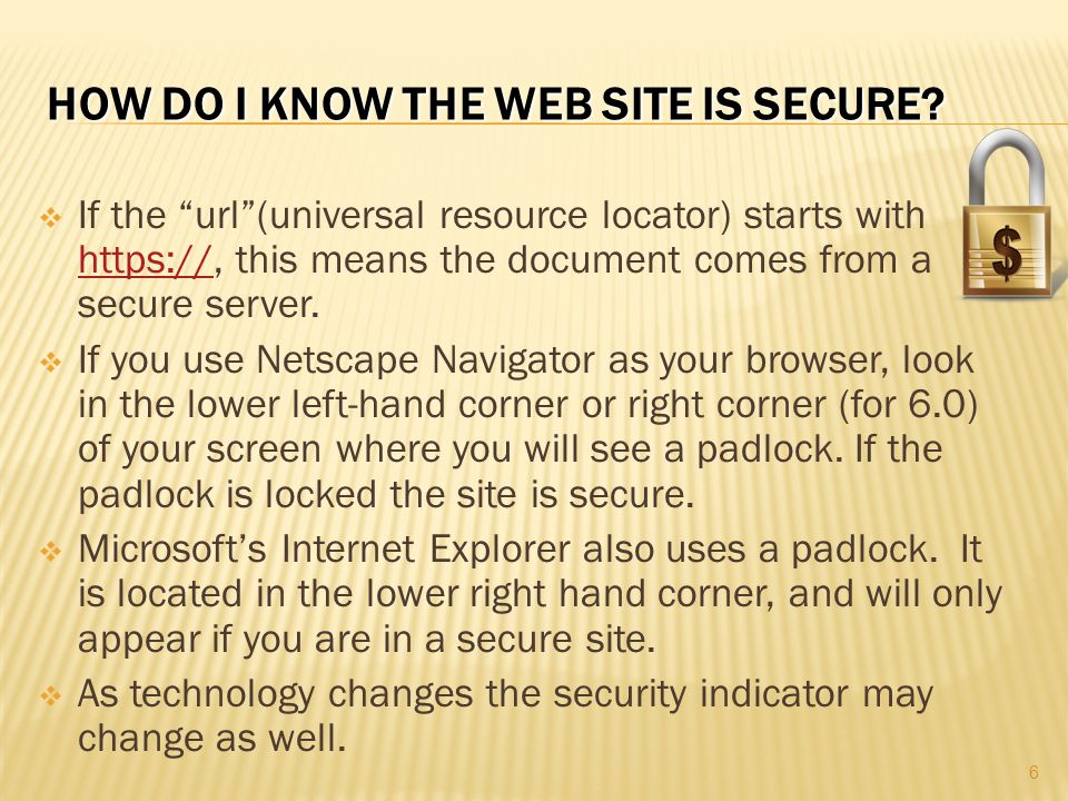 """HOW DO I KNOW THE WEB SITE IS SECURE?  If the """"url""""(universal resource locator) starts with https://, this means the document comes from a secure ser"""
