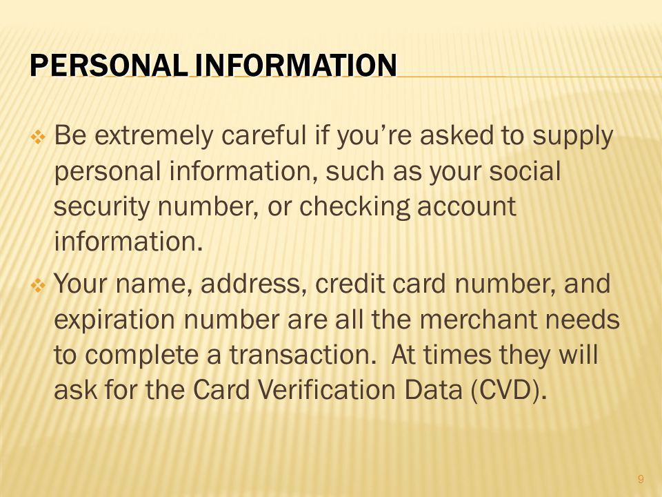  Be extremely careful if you're asked to supply personal information, such as your social security number, or checking account information.  Your na