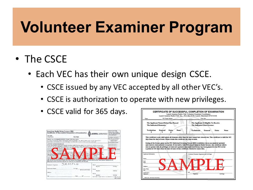 Volunteer Examiner Program The CSCE Each VEC has their own unique design CSCE. CSCE issued by any VEC accepted by all other VEC's. CSCE is authorizati