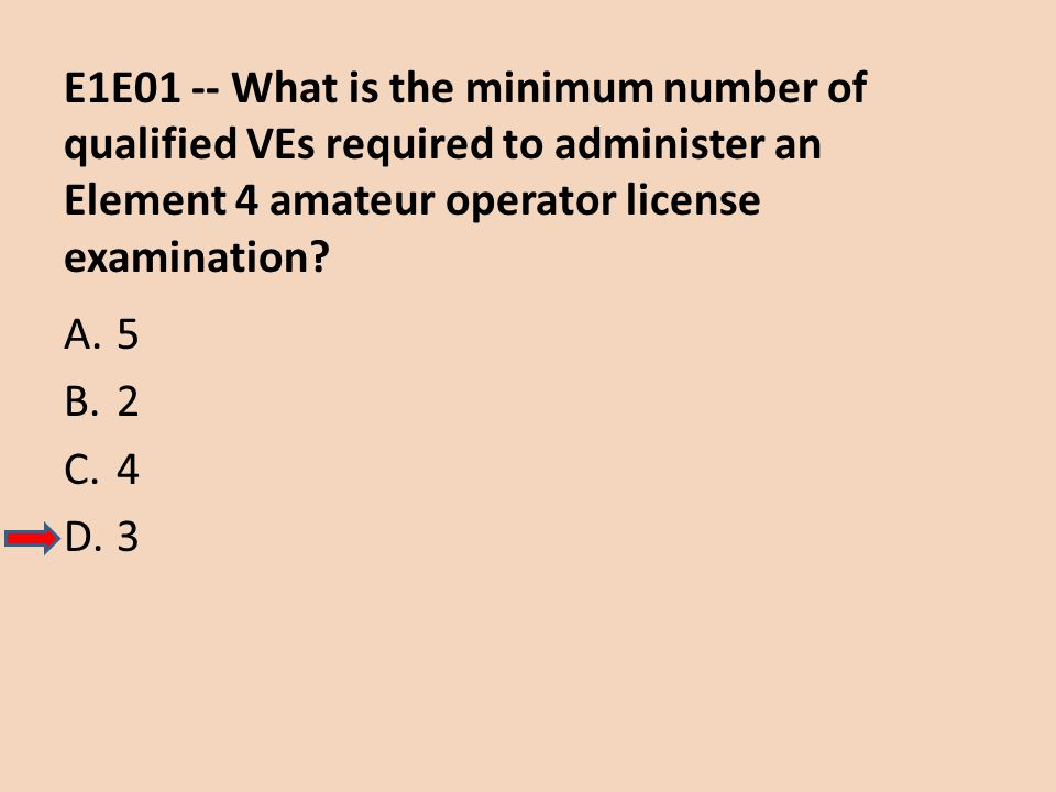 E1E01 -- What is the minimum number of qualified VEs required to administer an Element 4 amateur operator license examination? A.5 B.2 C.4 D.3
