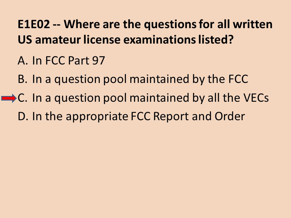 E1E02 -- Where are the questions for all written US amateur license examinations listed? A.In FCC Part 97 B.In a question pool maintained by the FCC C