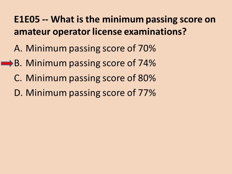 E1E05 -- What is the minimum passing score on amateur operator license examinations? A.Minimum passing score of 70% B.Minimum passing score of 74% C.M