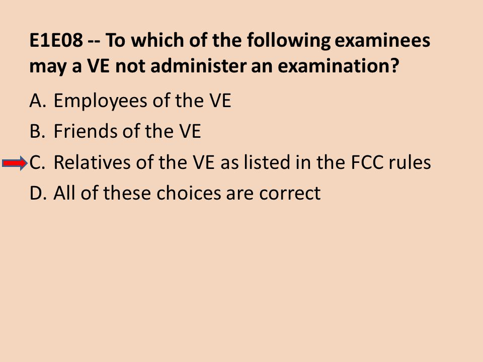 E1E08 -- To which of the following examinees may a VE not administer an examination? A.Employees of the VE B.Friends of the VE C.Relatives of the VE a