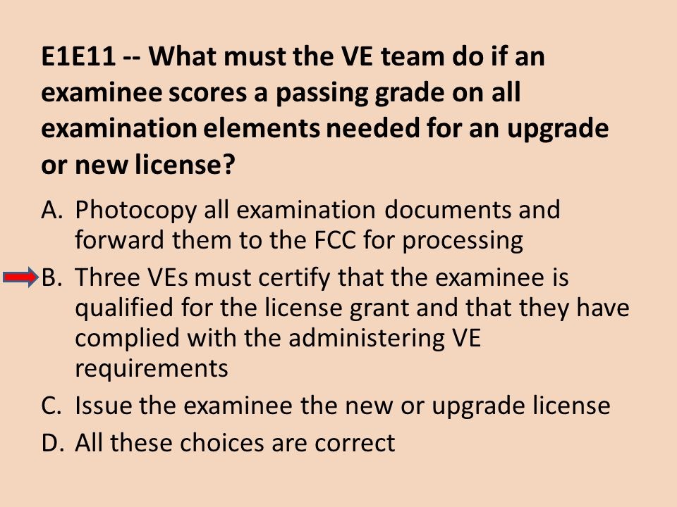 E1E11 -- What must the VE team do if an examinee scores a passing grade on all examination elements needed for an upgrade or new license? A.Photocopy