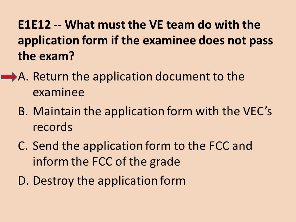 E1E12 -- What must the VE team do with the application form if the examinee does not pass the exam? A.Return the application document to the examinee