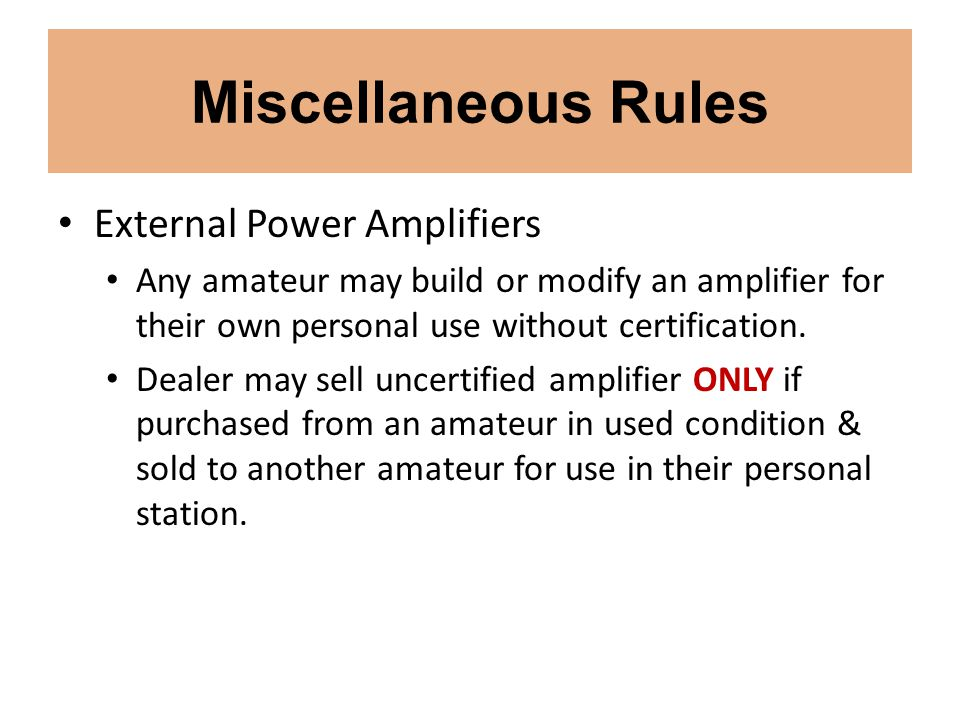 Miscellaneous Rules External Power Amplifiers Any amateur may build or modify an amplifier for their own personal use without certification. Dealer ma