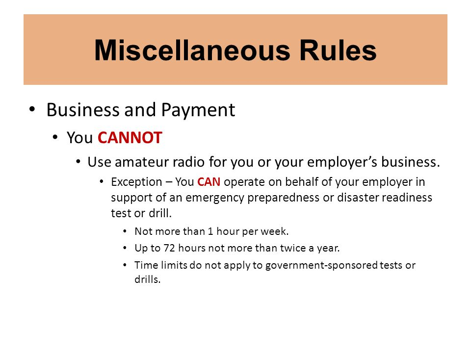 Miscellaneous Rules Business and Payment You CANNOT Use amateur radio for you or your employer's business. Exception – You CAN operate on behalf of yo