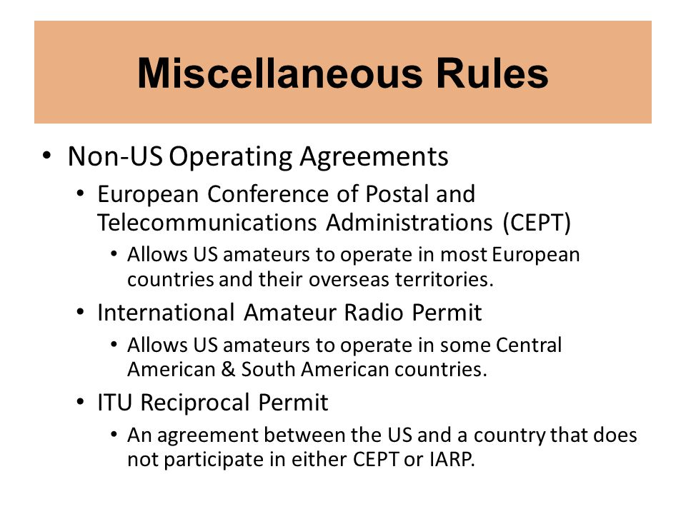 Miscellaneous Rules Non-US Operating Agreements European Conference of Postal and Telecommunications Administrations (CEPT) Allows US amateurs to oper