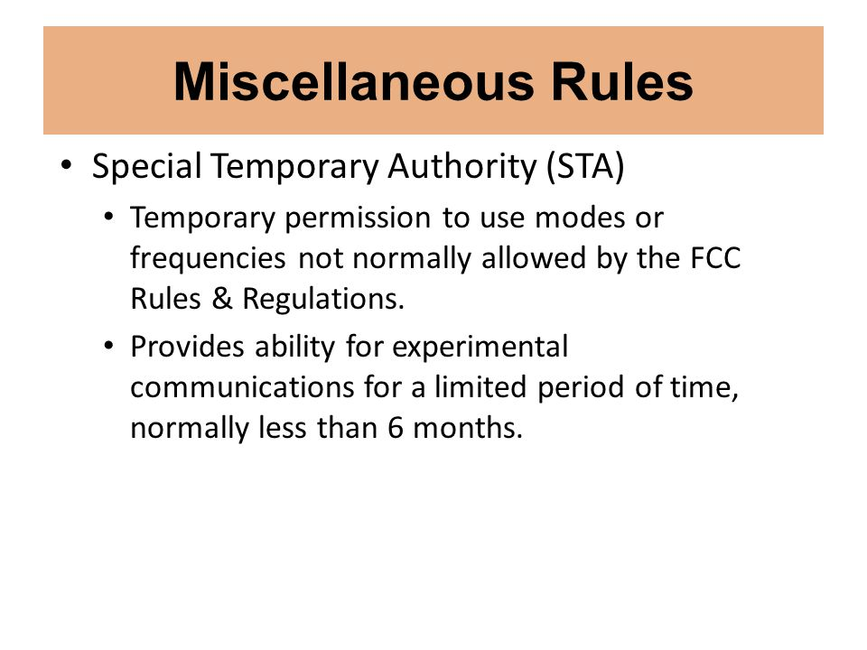Miscellaneous Rules Special Temporary Authority (STA) Temporary permission to use modes or frequencies not normally allowed by the FCC Rules & Regulat