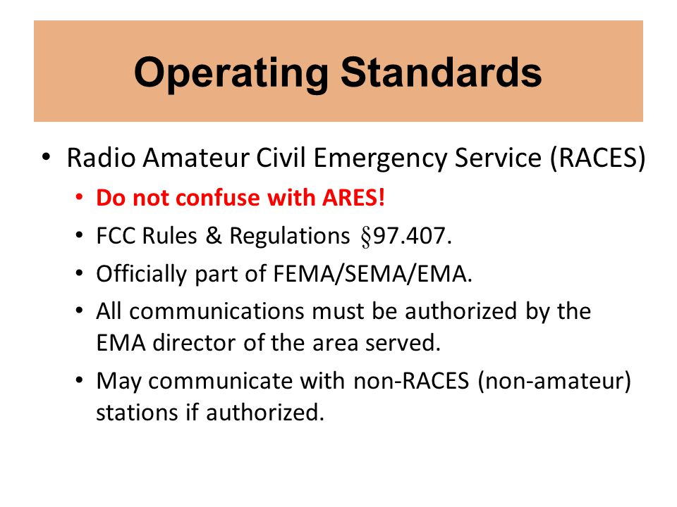 Operating Standards Radio Amateur Civil Emergency Service (RACES) Do not confuse with ARES! FCC Rules & Regulations §97.407. Officially part of FEMA/S