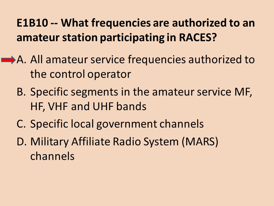 E1B10 -- What frequencies are authorized to an amateur station participating in RACES? A.All amateur service frequencies authorized to the control ope
