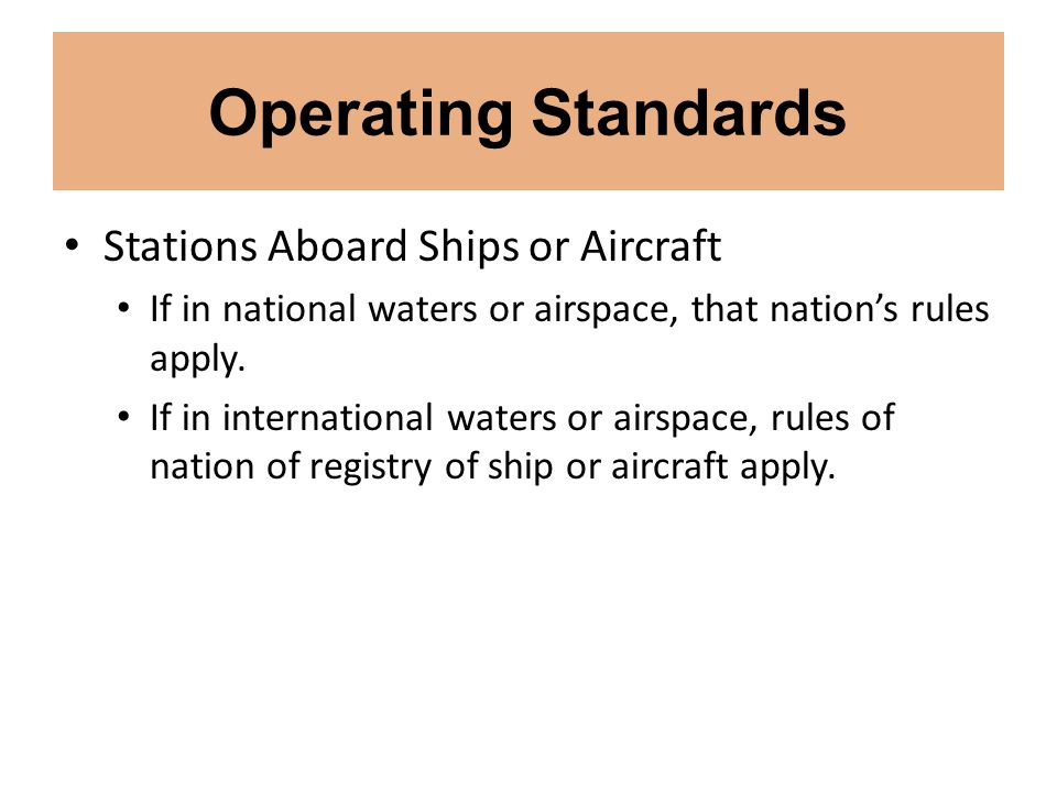 Operating Standards Stations Aboard Ships or Aircraft If in national waters or airspace, that nation's rules apply. If in international waters or airs