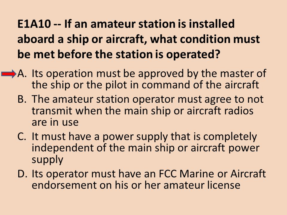 E1A10 -- If an amateur station is installed aboard a ship or aircraft, what condition must be met before the station is operated? A.Its operation must