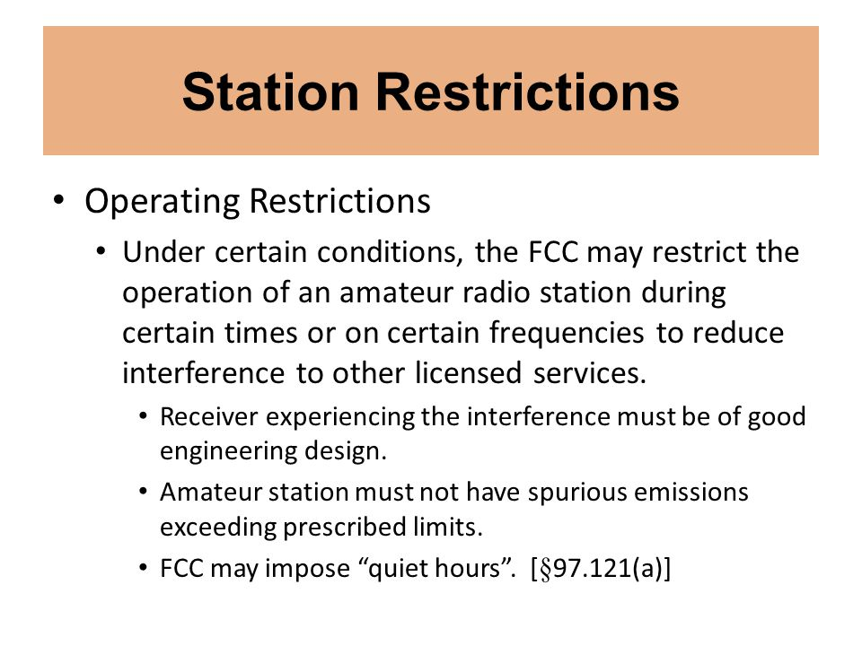 Station Restrictions Operating Restrictions Under certain conditions, the FCC may restrict the operation of an amateur radio station during certain ti