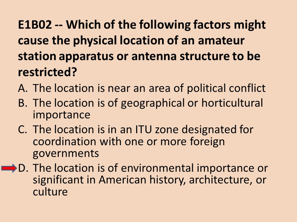 E1B02 -- Which of the following factors might cause the physical location of an amateur station apparatus or antenna structure to be restricted? A.The