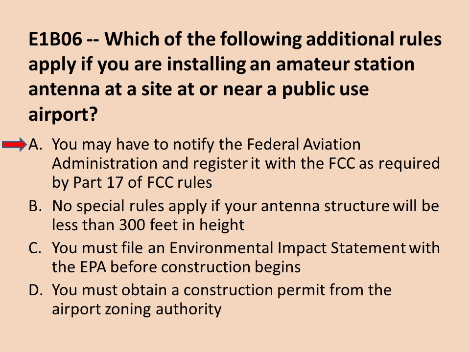 E1B06 -- Which of the following additional rules apply if you are installing an amateur station antenna at a site at or near a public use airport? A.Y