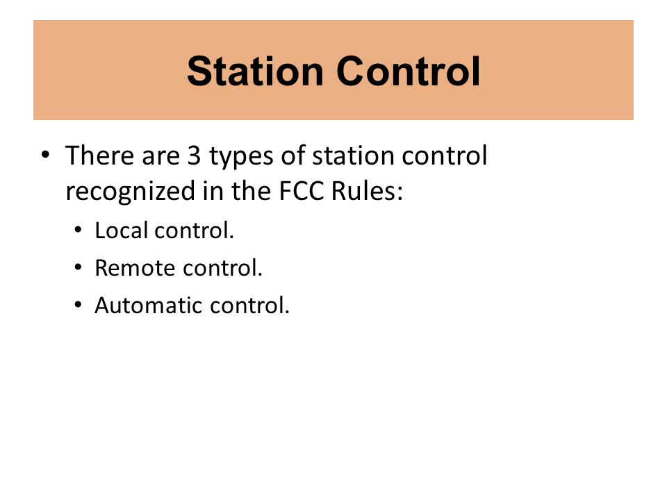 Station Control There are 3 types of station control recognized in the FCC Rules: Local control. Remote control. Automatic control.