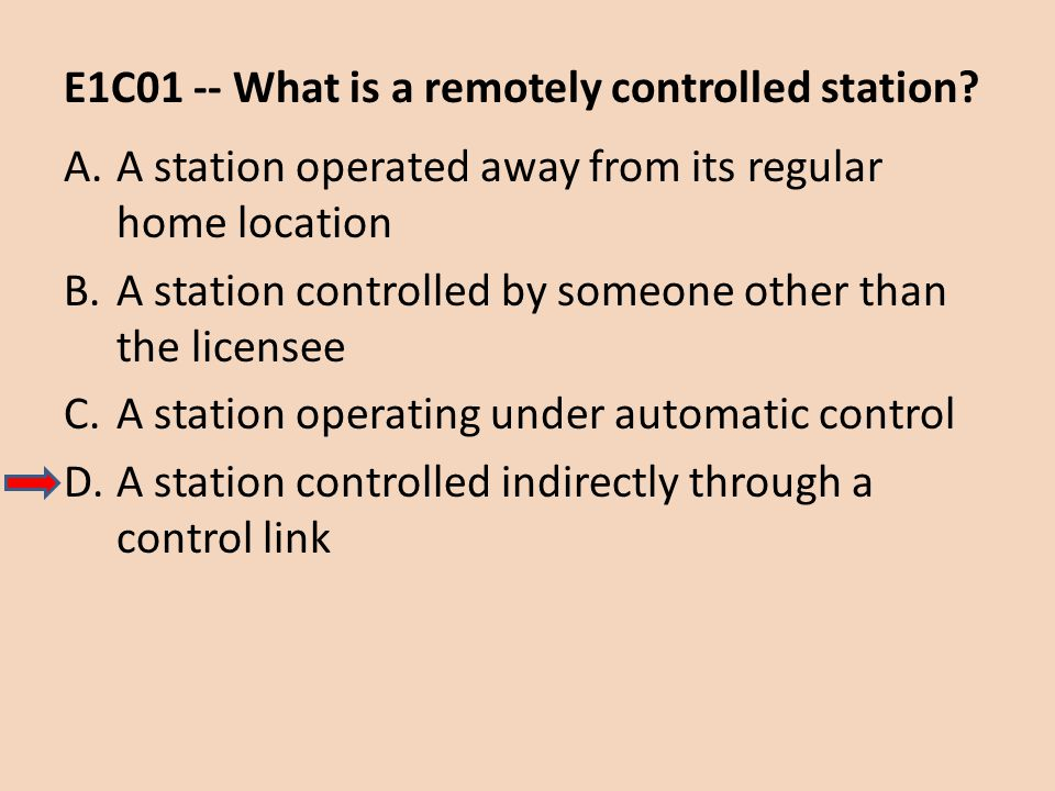 E1C01 -- What is a remotely controlled station? A.A station operated away from its regular home location B.A station controlled by someone other than