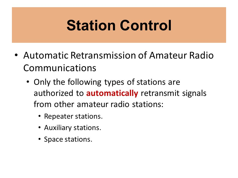 Station Control Automatic Retransmission of Amateur Radio Communications Only the following types of stations are authorized to automatically retransm