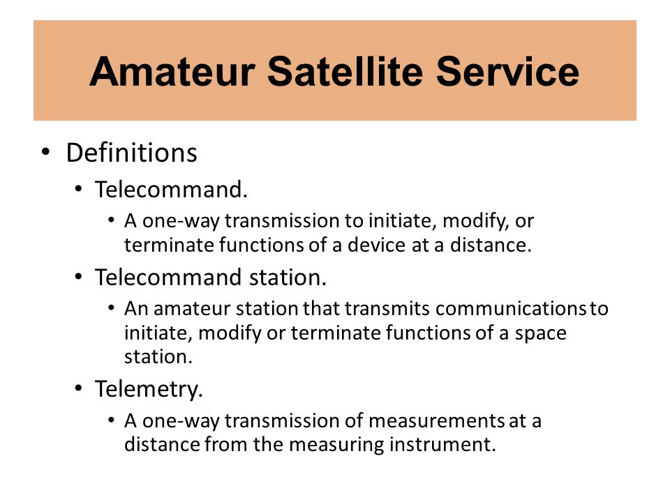 Amateur Satellite Service Definitions Telecommand. A one-way transmission to initiate, modify, or terminate functions of a device at a distance. Telec