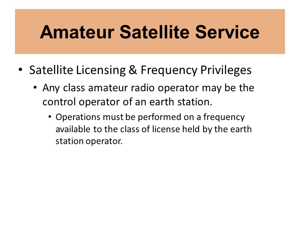 Amateur Satellite Service Satellite Licensing & Frequency Privileges Any class amateur radio operator may be the control operator of an earth station.