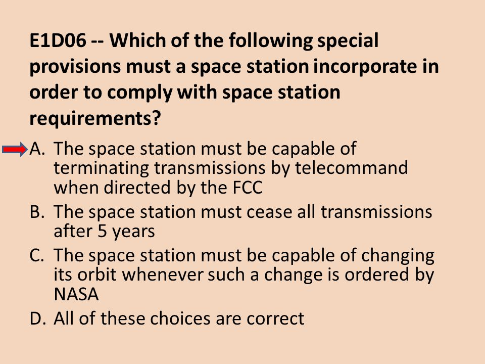 E1D06 -- Which of the following special provisions must a space station incorporate in order to comply with space station requirements? A.The space st