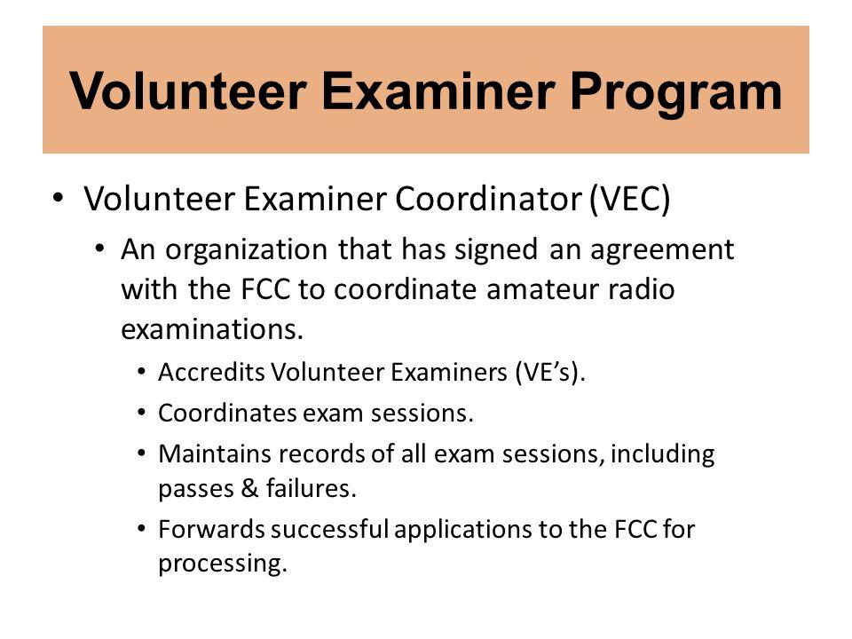 Volunteer Examiner Program Volunteer Examiner Coordinator (VEC) An organization that has signed an agreement with the FCC to coordinate amateur radio