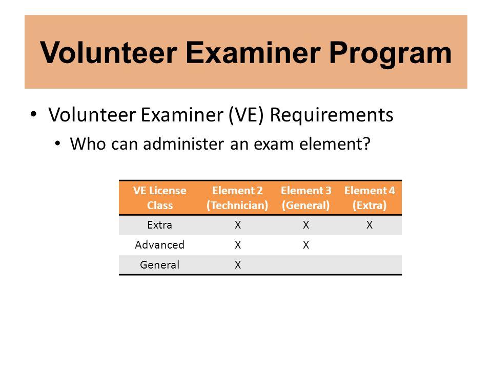 Volunteer Examiner Program Volunteer Examiner (VE) Requirements Who can administer an exam element? VE License Class Element 2 (Technician) Element 3