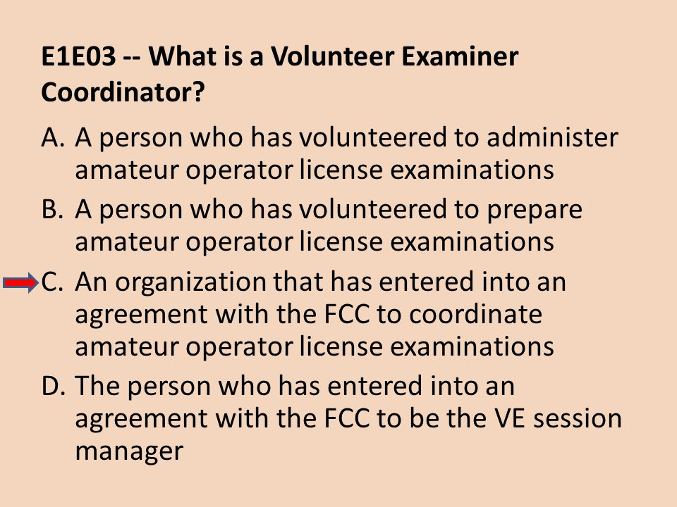 E1E03 -- What is a Volunteer Examiner Coordinator? A.A person who has volunteered to administer amateur operator license examinations B.A person who h
