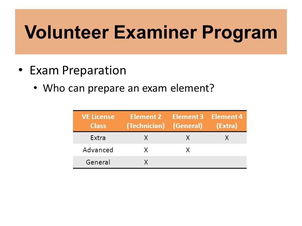 Volunteer Examiner Program Exam Preparation Who can prepare an exam element? VE License Class Element 2 (Technician) Element 3 (General) Element 4 (Ex