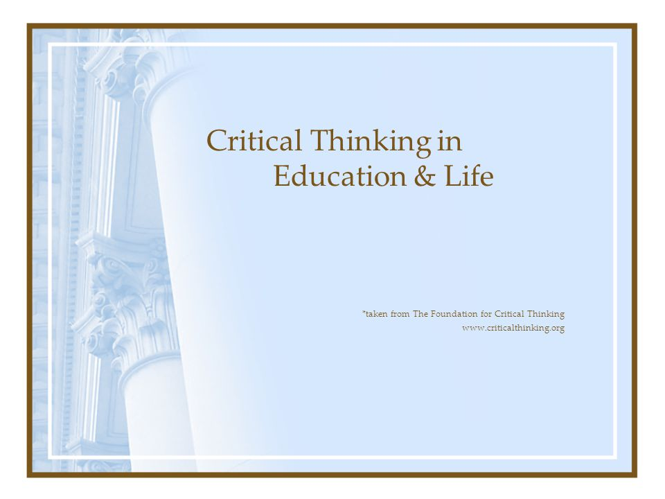 *taken from The Foundation for Critical Thinking www.criticalthinking.org Critical Thinking in Education & Life