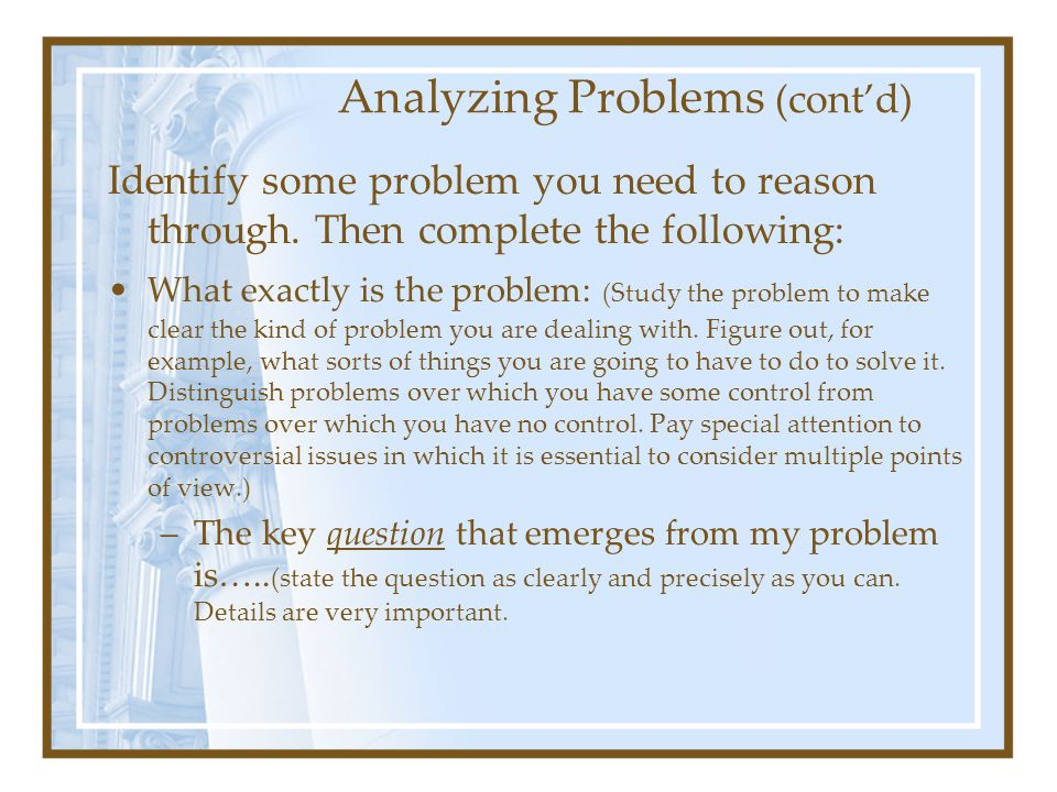 Analyzing Problems (cont'd) Identify some problem you need to reason through. Then complete the following: What exactly is the problem: (Study the pro