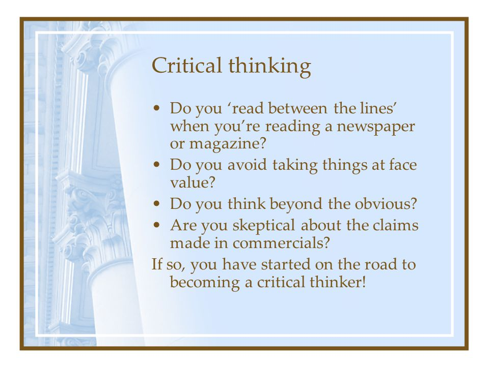 Critical thinking Do you 'read between the lines' when you're reading a newspaper or magazine? Do you avoid taking things at face value? Do you think