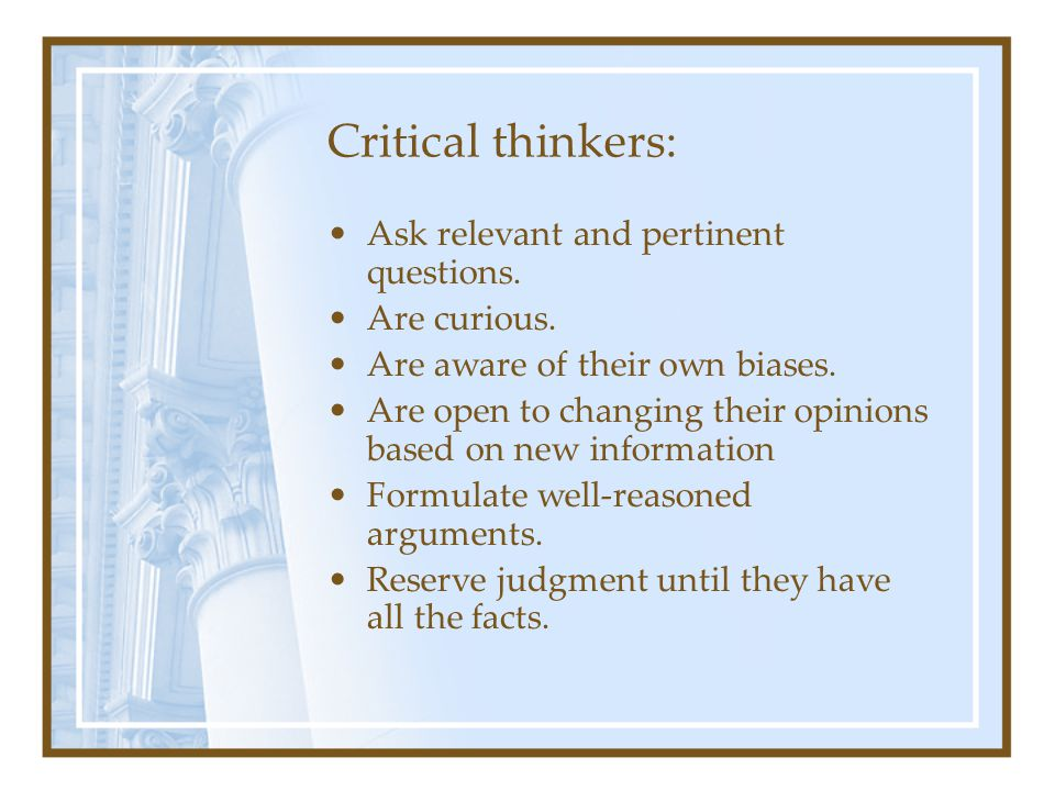 Critical thinkers: Ask relevant and pertinent questions. Are curious. Are aware of their own biases. Are open to changing their opinions based on new