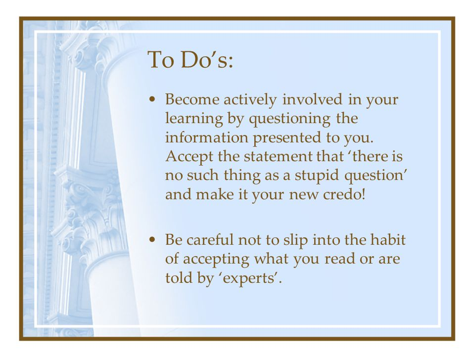 To Do's: Become actively involved in your learning by questioning the information presented to you. Accept the statement that 'there is no such thing