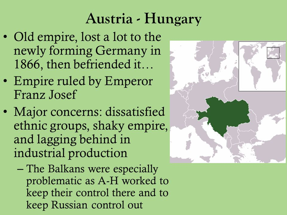Austria - Hungary Old empire, lost a lot to the newly forming Germany in 1866, then befriended it… Empire ruled by Emperor Franz Josef Major concerns: dissatisfied ethnic groups, shaky empire, and lagging behind in industrial production – The Balkans were especially problematic as A-H worked to keep their control there and to keep Russian control out