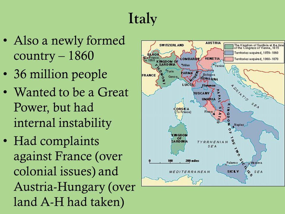 Italy Also a newly formed country – 1860 36 million people Wanted to be a Great Power, but had internal instability Had complaints against France (over colonial issues) and Austria-Hungary (over land A-H had taken)