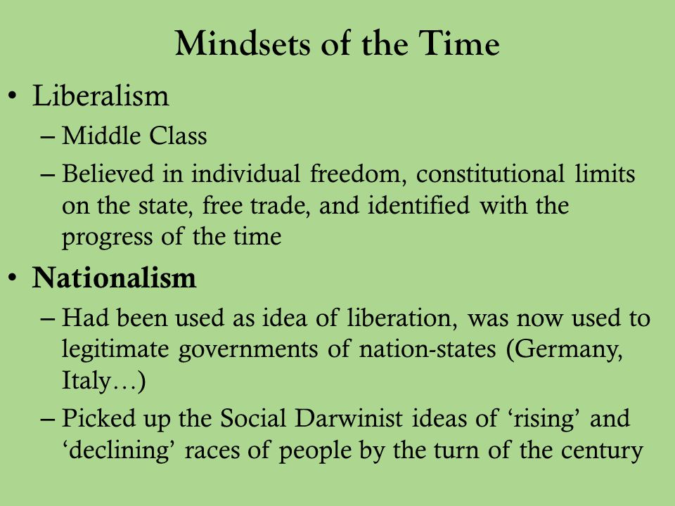 Mindsets of the Time Liberalism – Middle Class – Believed in individual freedom, constitutional limits on the state, free trade, and identified with the progress of the time Nationalism – Had been used as idea of liberation, was now used to legitimate governments of nation-states (Germany, Italy…) – Picked up the Social Darwinist ideas of 'rising' and 'declining' races of people by the turn of the century